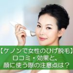 【ケノンで女性のひげ脱毛】口コミ効果と顔に使う際の注意点は?