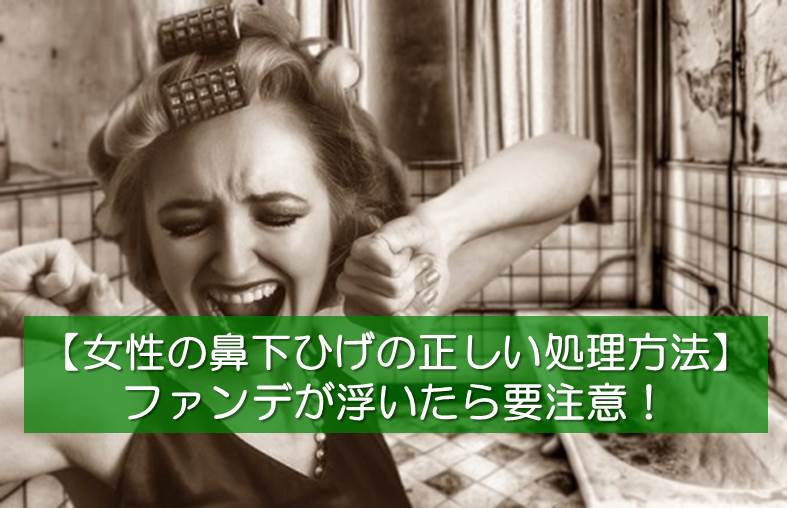 【女性の鼻の下のひげの正しい処理方法】ファンデが浮いたら要注意!